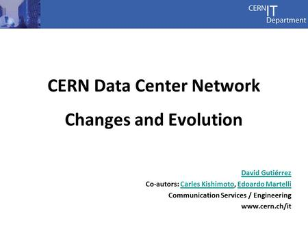 Communications Services CERN Data Center Network Changes and Evolution David Gutiérrez Co-autors: Carles Kishimoto, Edoardo MartelliCarles KishimotoEdoardo.