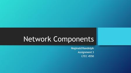 Network Components Reginald Randolph Assignment 3 LTEC 4550.