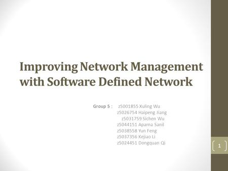 Improving Network Management with Software Defined Network Group 5 : z5001855 Xuling Wu z5026754 Haipeng Jiang z5031759 Sichen Wu z5044151 Aparna Sanil.