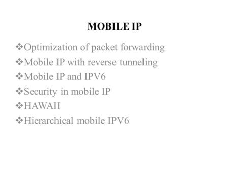 MOBILE IP  Optimization of packet forwarding  Mobile IP with reverse tunneling  Mobile IP and IPV6  Security in mobile IP  HAWAII  Hierarchical mobile.