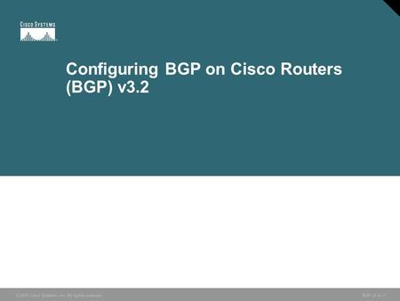 © 2005 Cisco Systems, Inc. All rights reserved. BGP v3.2—1 Configuring BGP on Cisco Routers (BGP) v3.2.