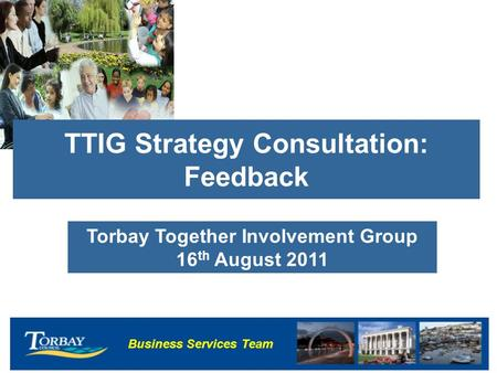 Business Services Team TTIG Strategy Consultation: Feedback Torbay Together Involvement Group 16 th August 2011.