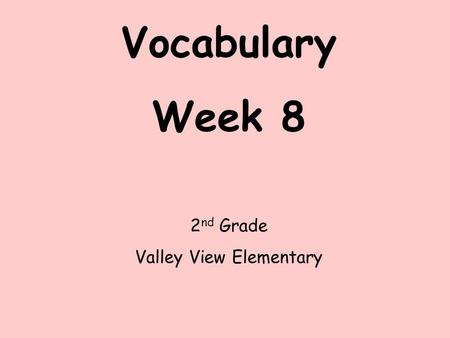 Vocabulary Week 8 2 nd Grade Valley View Elementary.