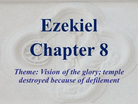 Ezekiel Chapter 8 Theme: Vision of the glory; temple destroyed because of defilement.