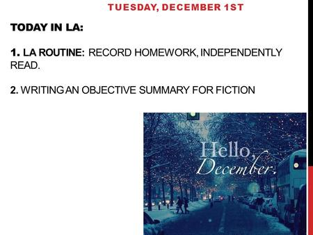 TODAY IN LA: 1. LA ROUTINE: RECORD HOMEWORK, INDEPENDENTLY READ. 2. WRITING AN OBJECTIVE SUMMARY FOR FICTION TUESDAY, DECEMBER 1ST.