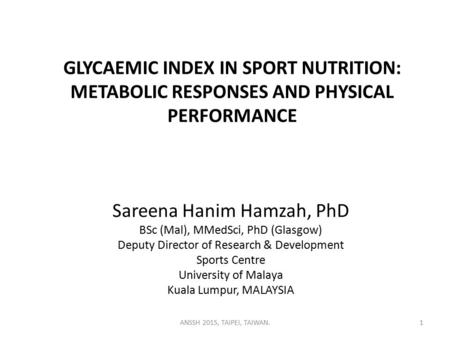 GLYCAEMIC INDEX IN SPORT NUTRITION: METABOLIC RESPONSES AND PHYSICAL PERFORMANCE Sareena Hanim Hamzah, PhD BSc (Mal), MMedSci, PhD (Glasgow) Deputy Director.