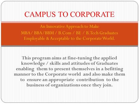 An Innovative Approach to Make MBA/ BBA/BBM / B.Com / BE / B.Tech Graduates Employable & Acceptable to the Corporate World. This program aims at fine-tuning.