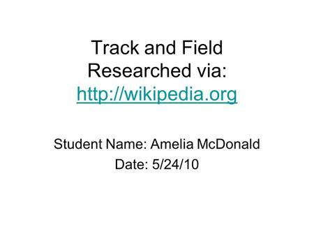 Track and Field Researched via:   Student Name: Amelia McDonald Date: 5/24/10.