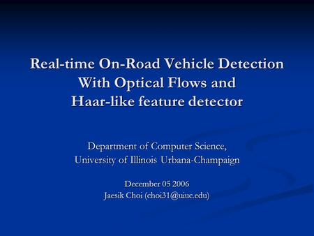 Real-time On-Road Vehicle Detection With Optical Flows and Haar-like feature detector Department of Computer Science, University of Illinois Urbana-Champaign.
