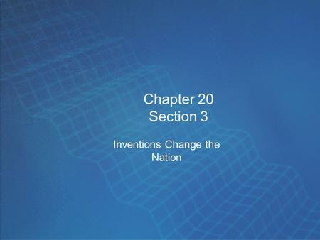 Chapter 20 Section 3 Inventions Change the Nation.