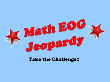 Take the Challenge!!. Math EOG Jeopardy 100 200 100 200 100 200 100 200 Numbers & Operations Fractions Measuremen t Geometry Algebra.