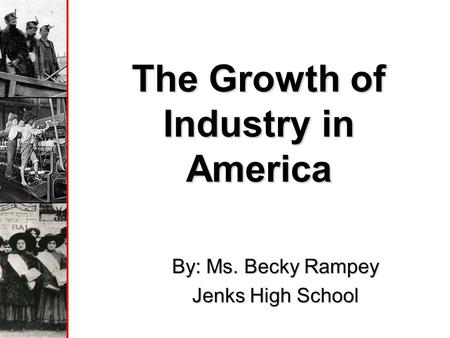 The Growth of Industry in America By: Ms. Becky Rampey Jenks High School.