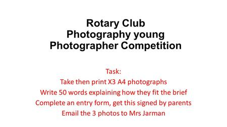 Rotary Club Photography young Photographer Competition Task: Take then print X3 A4 photographs Write 50 words explaining how they fit the brief Complete.