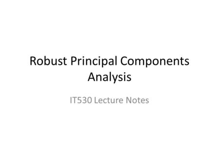 Robust Principal Components Analysis IT530 Lecture Notes.