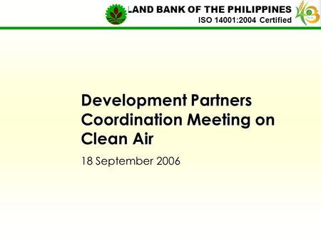 Development Partners Coordination Meeting on Clean Air 18 September 2006 LAND BANK OF THE PHILIPPINES ISO 14001:2004 Certified.