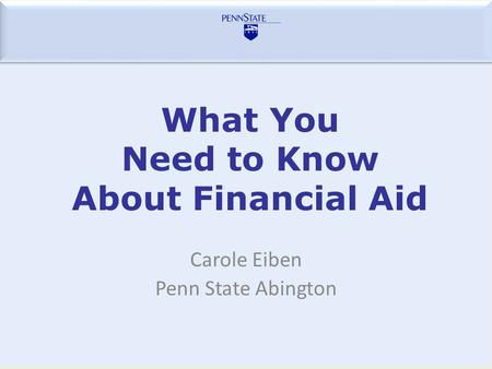 What You Need to Know About Financial Aid Carole Eiben Penn State Abington.