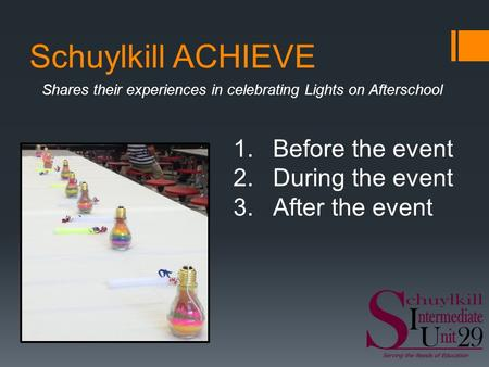 Schuylkill ACHIEVE Shares their experiences in celebrating Lights on Afterschool 1.Before the event 2.During the event 3.After the event.