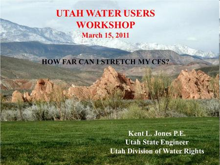 UTAH WATER USERS WORKSHOP March 15, 2011 HOW FAR CAN I STRETCH MY CFS? Kent L. Jones P.E. Utah State Engineer Utah Division of Water Rights.