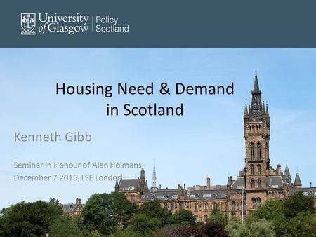 Housing Need & Demand in Scotland Kenneth Gibb Seminar in Honour of Alan Holmans December 7 2015, LSE London.