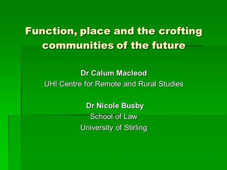 Function, place and the crofting communities of the future Dr Calum Macleod UHI Centre for Remote and Rural Studies Dr Nicole Busby Dr Nicole Busby School.