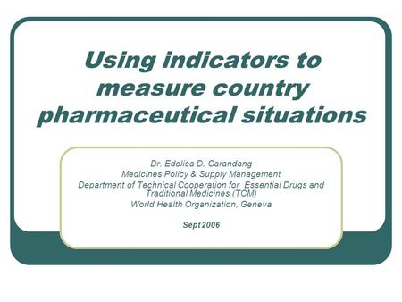 Using indicators to measure country pharmaceutical situations Dr. Edelisa D. Carandang Medicines Policy & Supply Management Department of Technical Cooperation.