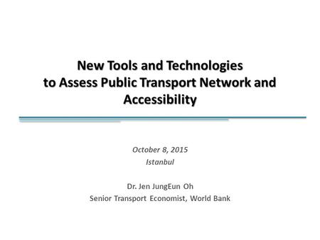 New Tools and Technologies to Assess Public Transport Network and Accessibility October 8, 2015 Istanbul Dr. Jen JungEun Oh Senior Transport Economist,