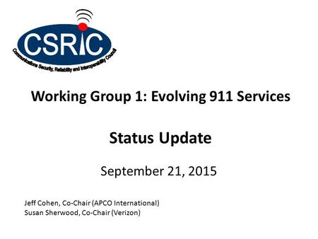 Working Group 1: Evolving 911 Services Status Update September 21, 2015 Jeff Cohen, Co-Chair (APCO International) Susan Sherwood, Co-Chair (Verizon)