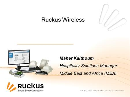 RUCKUS WIRELESS PROPRIETARY AND CONFIDENTIAL Ruckus Wireless Maher Kalthoum Hospitality Solutions Manager Middle East and Africa (MEA)