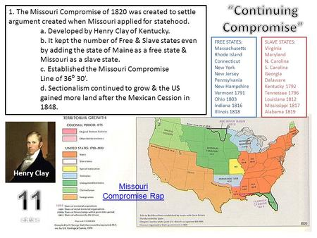 1. The Missouri Compromise of 1820 was created to settle argument created when Missouri applied for statehood. a. Developed by Henry Clay of Kentucky.