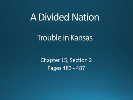 A Divided Nation Trouble in Kansas Chapter 15, Section 2 Pages 483 - 487.