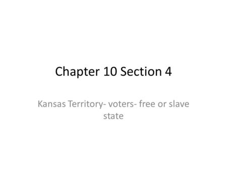 Chapter 10 Section 4 Kansas Territory- voters- free or slave state.