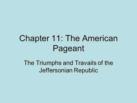Chapter 11: The American Pageant The Triumphs and Travails of the Jeffersonian Republic.