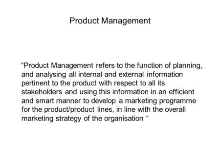 "Product Management ""Product Management refers to the function of planning, and analysing all internal and external information pertinent to the product."