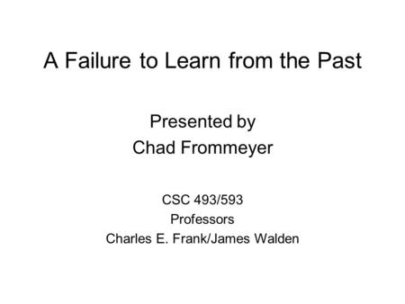 A Failure to Learn from the Past Presented by Chad Frommeyer CSC 493/593 Professors Charles E. Frank/James Walden.