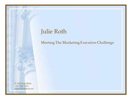 © 2005 Julie Roth 1 847 962 1333 Julie Roth Meeting The Marketing Executive Challenge.
