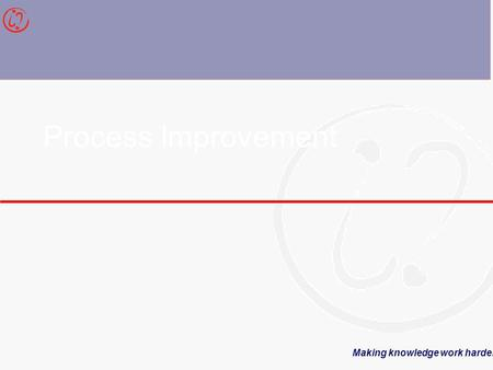 Making knowledge work harder Process Improvement.