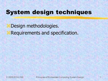 © 2005 ECNU SEIPrinciples of Embedded Computing System Design1 System design techniques zDesign methodologies. zRequirements and specification.