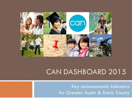 CAN DASHBOARD 2015 Key socioeconomic indicators for Greater Austin & Travis County.