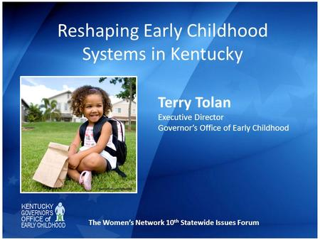 Reshaping Early Childhood Systems in Kentucky Terry Tolan Executive Director Governor's Office of Early Childhood The Women's Network 10 th Statewide Issues.