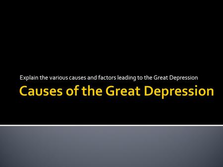 Explain the various causes and factors leading to the Great Depression.
