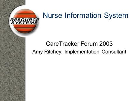 Nurse Information System CareTracker Forum 2003 Amy Ritchey, Implementation Consultant.