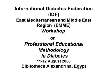 International Diabetes Federation (IDF) East Mediterranean and Middle East Region (EMME) Workshop on Professional Educational Methodology in Diabetes 11-12.