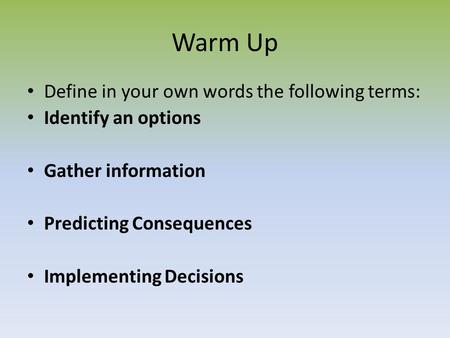 Warm Up Define in your own words the following terms: Identify an options Gather information Predicting Consequences Implementing Decisions.