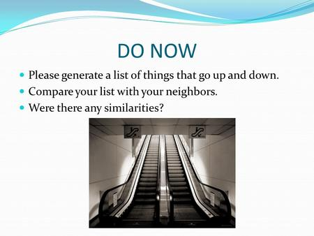 DO NOW Please generate a list of things that go up and down. Compare your list with your neighbors. Were there any similarities?