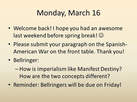 Monday, March 16 Welcome back! I hope you had an awesome last weekend before spring break! Please submit your paragraph on the Spanish- American War on.