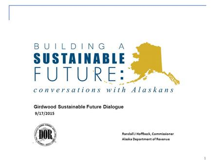 1 Girdwood Sustainable Future Dialogue Alaska Department of Revenue 9/17/2015 Randall J Hoffbeck, Commissioner.