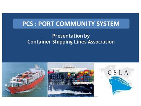 Presentation by Container Shipping Lines Association PCS : PORT COMMUNITY SYSTEM.
