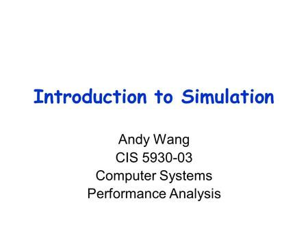 Introduction to Simulation Andy Wang CIS 5930-03 Computer Systems Performance Analysis.