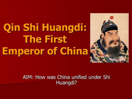 Qin Shi Huangdi: The First Emperor of China AIM: How was China unified under Shi Huangdi?