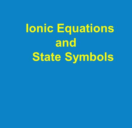 Ionic Equations and State Symbols. There are 2 types of equations: (1)Molecular: shows full numbers of reactants (2) Ionic: shows only reacting ions.